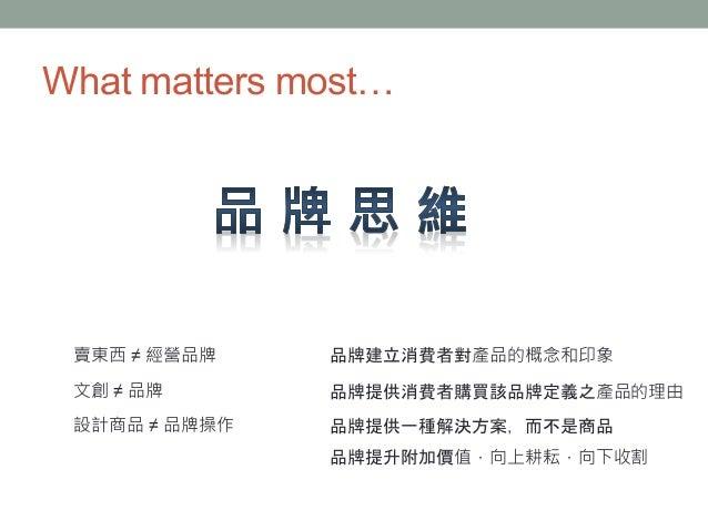 What matters most… 賣東西 ≠ 經營品牌 文創 ≠ 品牌 設計商品 ≠ 品牌操作 品牌建立消費者對產品的概念和印象 品牌提供消費者購買該品牌定義之產品的理由 品牌提供一種解決方案,而不是商品 品牌提升附加價值,向上耕耘,向下收割