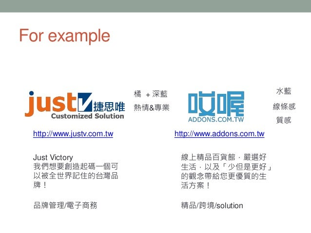 For example http://www.justv.com.tw Just Victory 我們想要創造起碼一個可 以被全世界記住的台灣品 牌! http://www.addons.com.tw 線上精品百貨館,嚴選好 生活,以及「少但是...