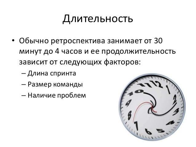 Длительность • Обычно ретроспектива занимает от 30 минут до 4 часов и ее продолжительность зависит от следующих факторов: ...