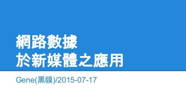 網路數據 於新媒體之應用 Gene(黑貘)/2015-07-17