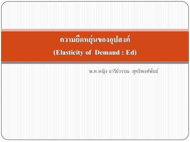 พ.ท.หญิง อารีย์วรรณ สุทธิพงศ์พันธ์ ความยืดหยุ่นของอุปสงค์ (Elasticity of Demand : Ed)