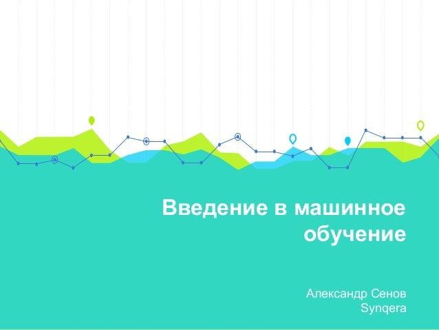 Введение в машинное обучение Александр Сенов Synqera