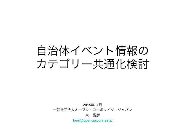 自治体イベント情報の カテゴリー共通化検討 2015年 7月 一般社団法人オープン・コーポレイツ・ジャパン 東富彦 tomi@opencorporates.jp