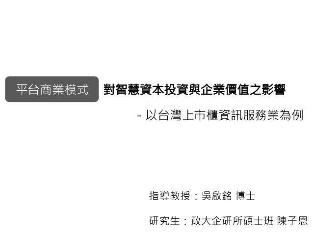 平台商業模式  對智慧資本投資與企業價值之影響 -以台灣上市櫃資訊服務業為例 指導教授:吳啟銘 博士 研究生:政大企研所碩士班 陳子恩