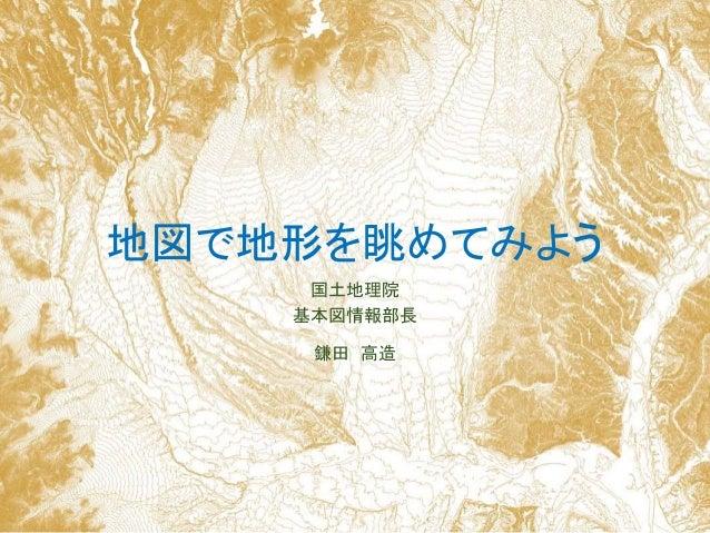 地図で地形を眺めてみよう 国土地理院 基本図情報部長 鎌田 高造