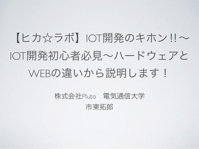 【ヒカ☆ラボ】IOT開発のキホン‼∼ IOT開発初心者必見∼ハードウェアと WEBの違いから説明します! 株式会社Pluto電気通信大学 市東拓郎