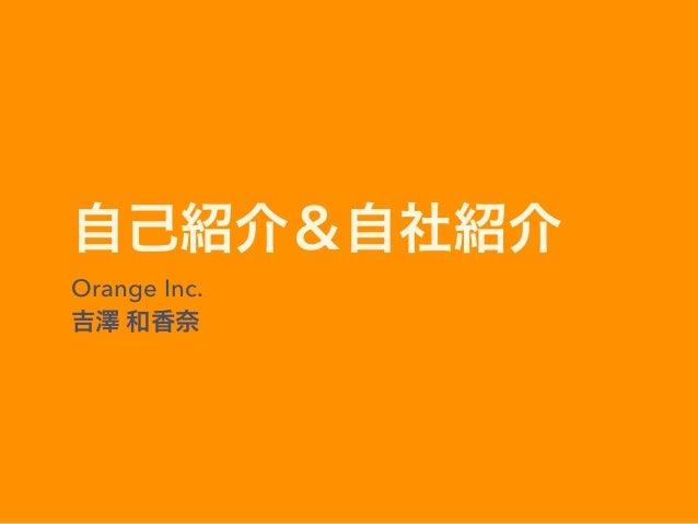 自己紹介&自社紹介 Orange Inc. 吉澤 和香奈