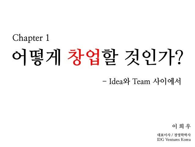 어떻게 창업할 것인가? - Idea와 Team 사이에서 이 희 우 대표이사 / 경영학박사 IDG Ventures Korea Chapter 1