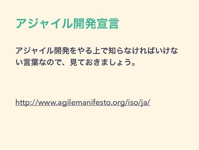 アジャイル開発宣言 アジャイル開発をやる上で知らなければいけな い言葉なので、見ておきましょう。 ! http://www.agilemanifesto.org/iso/ja/