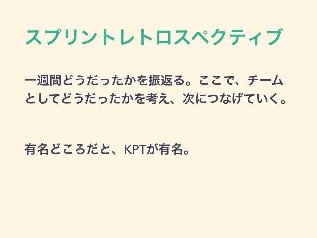 スプリントレトロスペクティブ 一週間どうだったかを振返る。ここで、チーム としてどうだったかを考え、次につなげていく。 有名どころだと、KPTが有名。