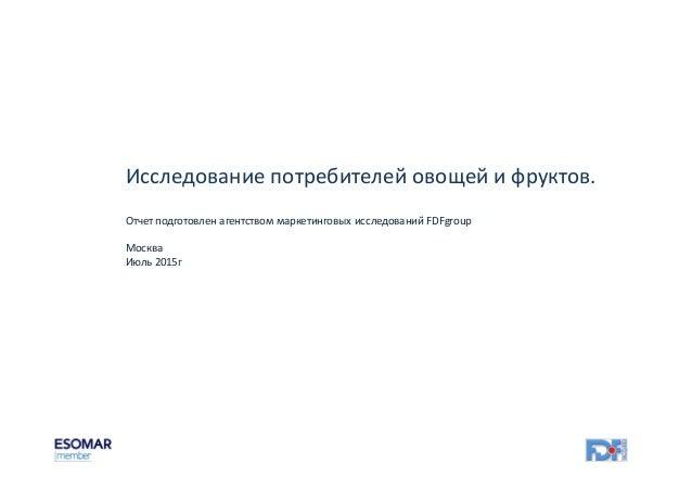 Исследование потребителей овощей и фруктов. Отчет подготовлен агентством маркетинговых исследований FDFgroup Москва Июль 2...