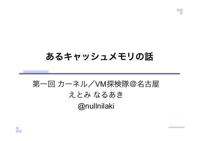 あるキャッシュメモリの話 第一回 カーネル/VM探検隊@名古屋 えとみ なるあき @nullnilaki