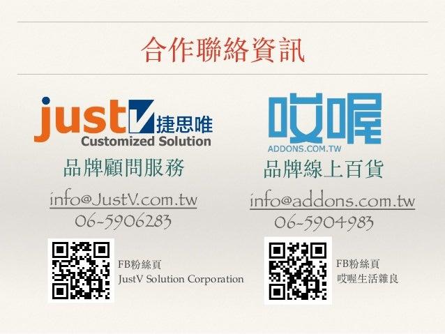 合作聯絡資訊 info@JustV.com.tw 06-5906283 品牌顧問服務 info@addons.com.tw 06-5904983 品牌線上百貨 FB粉絲⾴頁 哎喔⽣生活雜良 FB粉絲⾴頁 JustV Solution Corpo...