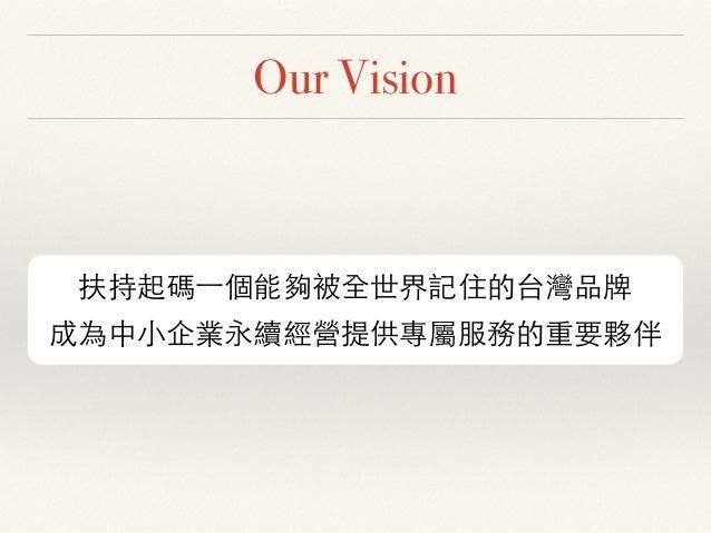 Our Vision 扶持起碼⼀一個能夠被全世界記住的台灣品牌 成為中⼩小企業永續經營提供專屬服務的重要夥伴