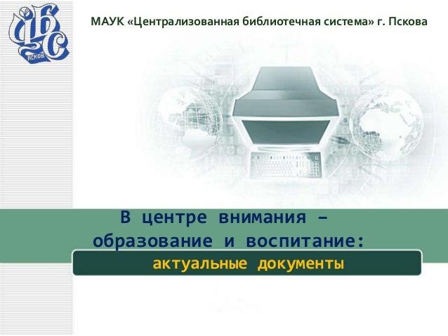 В центре внимания – образование и воспитание: актуальные документы МАУК «Централизованная библиотечная система» г. Пскова