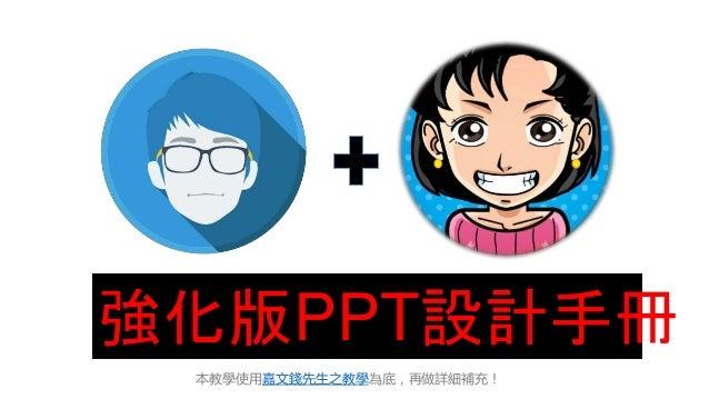 本教學使用嘉文錢先生之教學為底,再做詳細補充! 強化版PPT設計手冊
