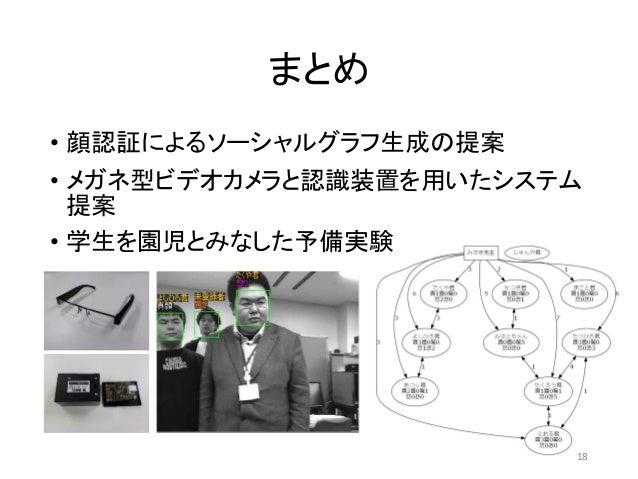 まとめ • 顔認証によるソーシャルグラフ生成の提案 • メガネ型ビデオカメラと認識装置を用いたシステム 提案 • 学生を園児とみなした予備実験 18