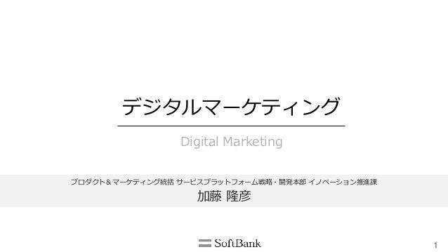 1 デジタルマーケティング Digital Marketing プロダクト&マーケティング統括 サービスプラットフォーム戦略略・開発本部 イノベーション推進課 加藤 隆彦