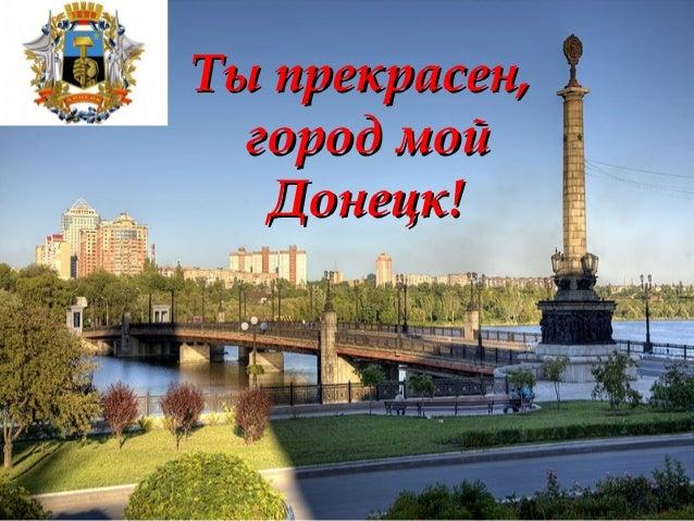 Ты прекрасен,Ты прекрасен, город мойгород мой Донецк!Донецк!