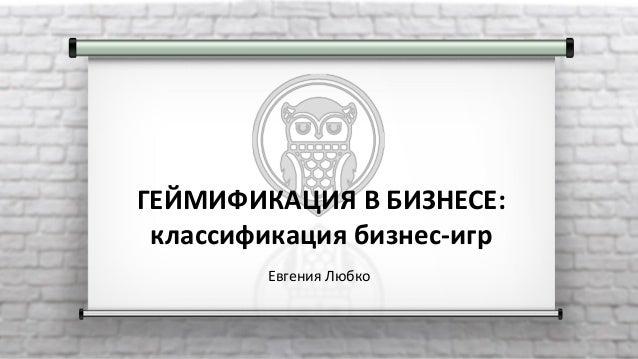ГЕЙМИФИКАЦИЯ В БИЗНЕСЕ: классификация бизнес-игр Евгения Любко