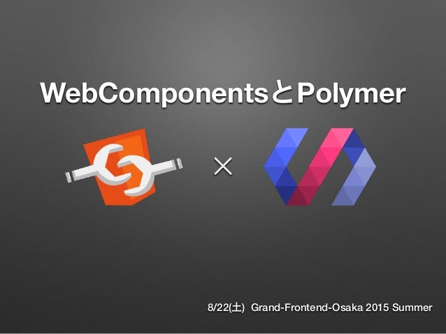 WebComponentsとPolymer 8/22(土) Grand-Frontend-Osaka 2015 Summer ✕