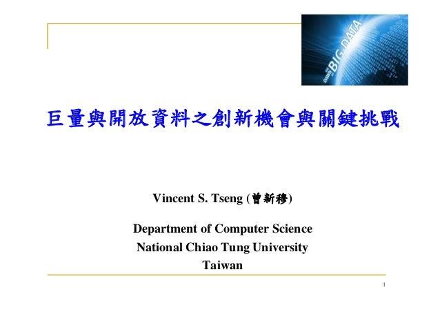 巨量與開放資料之創新機會與關鍵挑戰巨量與開放資料之創新機會與關鍵挑戰 Vincent S. Tseng (曾新穆) D t t f C t S iDepartment of Computer Science National Chiao Tun...