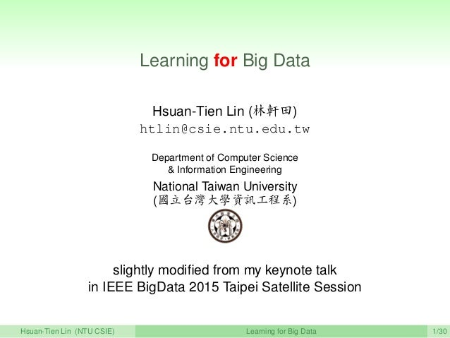 Learning for Big Data Hsuan-Tien Lin (林軒田) htlin@csie.ntu.edu.tw Department of Computer Science & Information Engineering ...