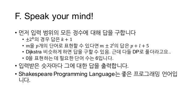 F. Speak your mind! • 먼저 입력 범위의 모든 정수에 대해 답을 구합니다 • ±2T 의 경우 답은 𝑘 + 1 • 𝑚을 𝑝개의 단어로 표현할 수 있다면 𝑚 ± 2W 의 답은 𝑝 + 𝑙 + 5 • Di...