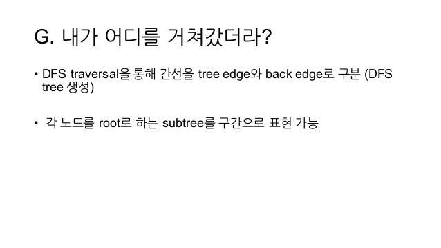 G. 내가 어디를 거쳐갔더라? • DFS traversal을 통해 간선을 tree edge와 back edge로 구분 (DFS  tree 생성) • 각 노드를 root로 하는 subtree를 구간으로 표현 가능