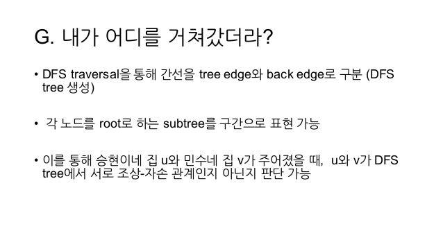 G. 내가 어디를 거쳐갔더라? • DFS traversal을 통해 간선을 tree edge와 back edge로 구분 (DFS  tree 생성) • 각 노드를 root로 하는 subtree를 구간으로 표현 가능 ...