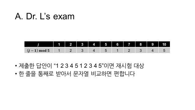 """A. Dr. L's exam • 제출한 답안이 """"1 2 3 4 5 1 2 3 4 5""""이면 재시험 대상 • 한 줄을 통째로 받아서 문자열 비교하면 편합니다 𝒋 1 2 3 4 5 6 7 8 9 10 𝒋..."""