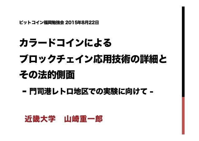ビットコイン福岡勉強会 2015年8月22日 カラードコインによる ブロックチェイン応用技術の詳細と その法的側面 - 門司港レトロ地区での実験に向けて - 近畿大学山崎重一郎