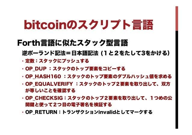 bitcoinのスクリプト言語 Forth言語に似たスタック型言語 逆ポーランド記法=日本語記法 (1と2をたして3をかける) • 定数:スタックにプッシュする • OP_DUP :スタックのトップ要素をコピーする • OP_HASH16...