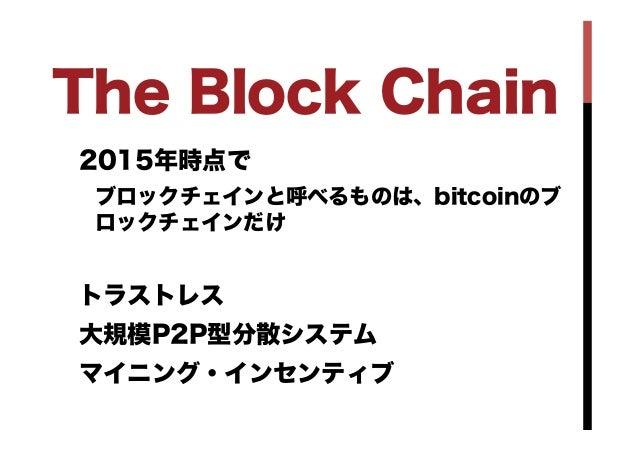 2015年時点で ブロックチェインと呼べるものは、bitcoinのブ ロックチェインだけ トラストレス 大規模P2P型分散システム マイニング・インセンティブ The Block Chain