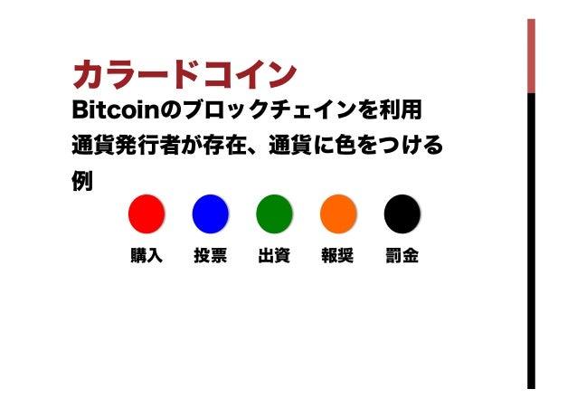 カラードコイン Bitcoinのブロックチェインを利用 通貨発行者が存在、通貨に色をつける 例 購入 投票 出資 報奨 罰金