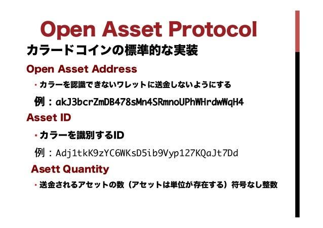Open Asset Protocol カラードコインの標準的な実装 Open Asset Address • カラーを認識できないワレットに送金しないようにする 例:akJ3bcrZmDB478sMn4SRmnoUPhWHrdwWqH4  ...