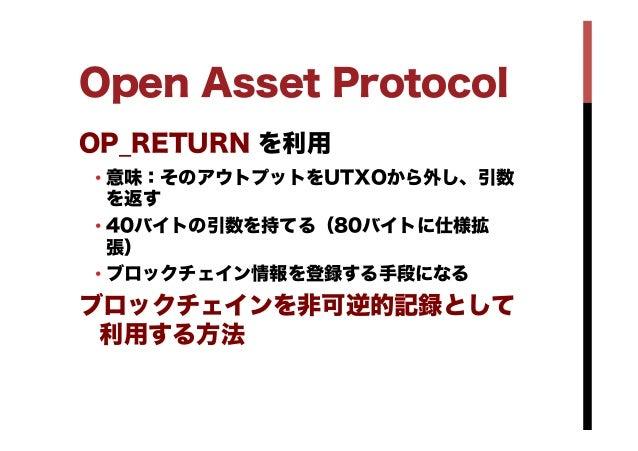 Open Asset Protocol OP_RETURN を利用 •意味:そのアウトプットをUTXOから外し、引数 を返す •40バイトの引数を持てる(80バイトに仕様拡 張) •ブロックチェイン情報を登録する手段になる ブロックチェイ...