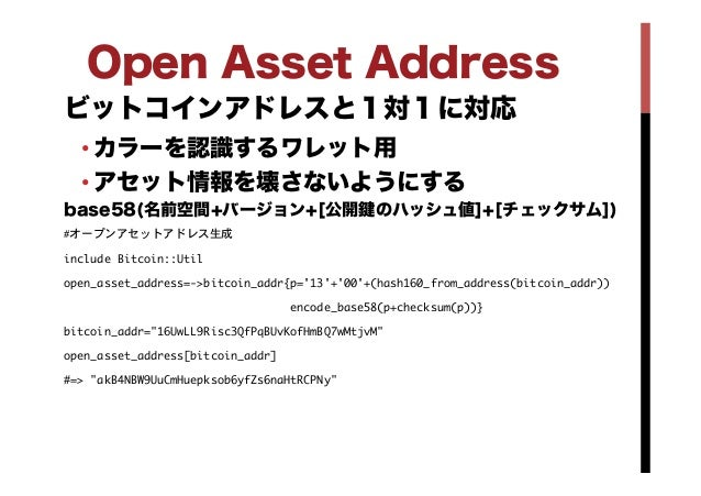 Open Asset Address ビットコインアドレスと1対1に対応 •カラーを認識するワレット用 •アセット情報を壊さないようにする base58(名前空間+バージョン+[公開 のハッシュ値]+[チェックサム]) #オープンアセットア...