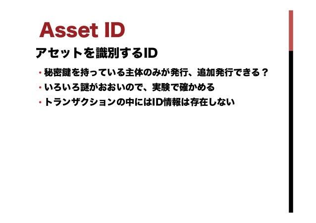 Asset ID アセットを識別するID •秘密 を持っている主体のみが発行、追加発行できる? •いろいろ がおおいので、実験で確かめる •トランザクションの中にはID情報は存在しない