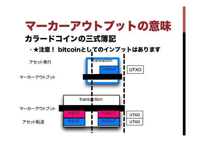 カラードコインの三式簿記 •★注意! bitcoinとしてのインプットはあります マーカーアウトプットの意味 transaction input input output output transaction output UTXO UTX...