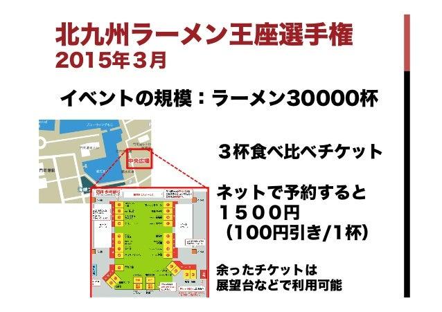 北九州ラーメン王座選手権 2015年3月 イベントの規模:ラーメン30000杯 3杯食べ比べチケット ネットで予約すると 1500円 (100円引き/1杯) 余ったチケットは 展望台などで利用可能