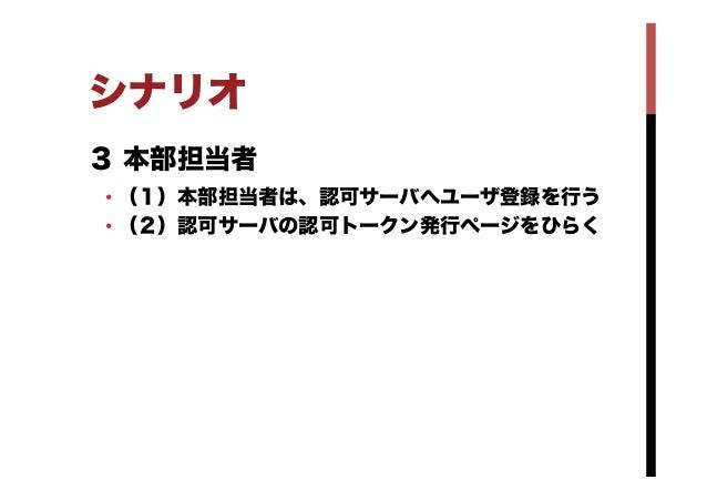 3 本部担当者 •(1)本部担当者は、認可サーバへユーザ登録を行う •(2)認可サーバの認可トークン発行ページをひらく シナリオ