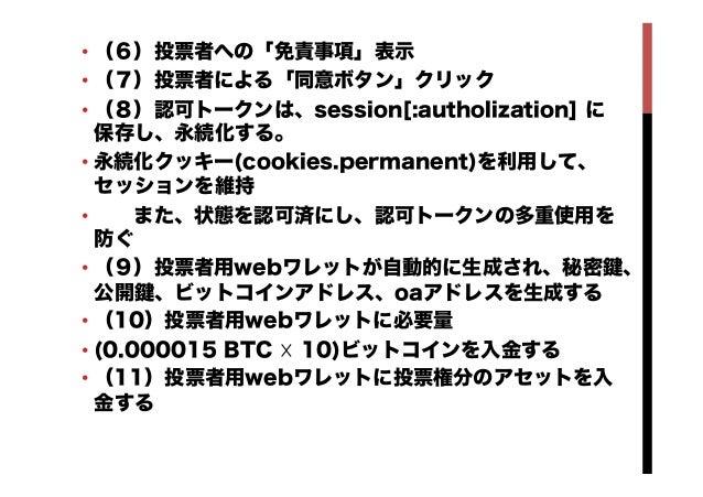 •(6)投票者への「免責事項」表示 •(7)投票者による「同意ボタン」クリック •(8)認可トークンは、session[:autholization] に 保存し、永続化する。 •永続化クッキー(cookies.permanent)を利...