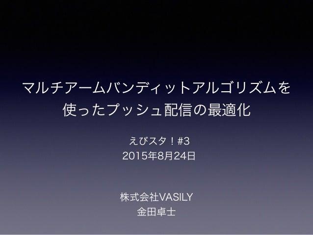 マルチアームバンディットアルゴリズムを 使ったプッシュ配信の最適化 株式会社VASILY 金田卓士 えびスタ!#3 2015年8月24日