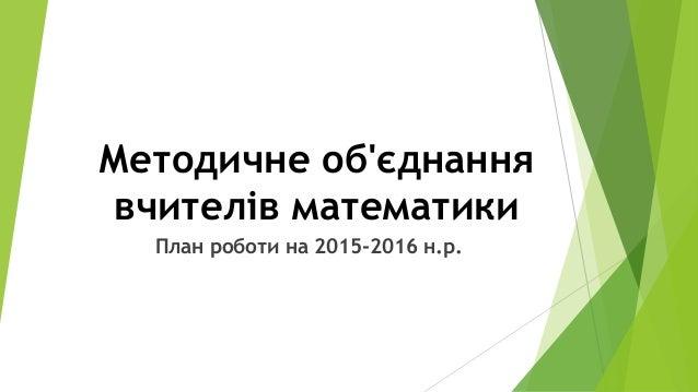 Методичне об'єднання вчителів математики План роботи на 2015-2016 н.р.