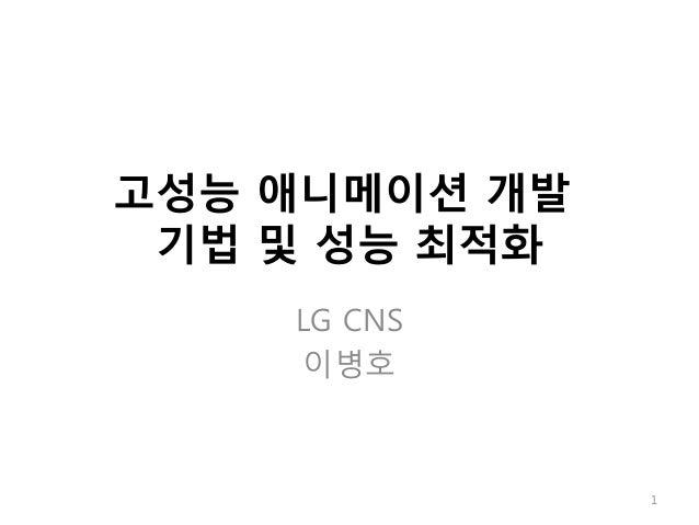 고성능 애니메이션 개발 기법 및 성능 최적화 LG CNS 이병호 1
