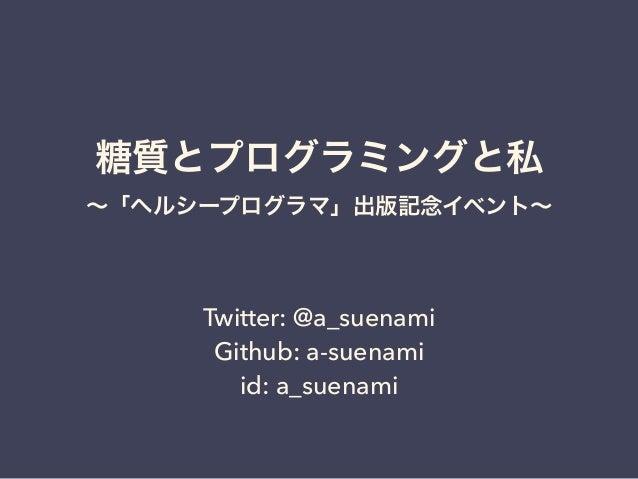 糖質とプログラミングと私 ∼「ヘルシープログラマ」出版記念イベント∼ Twitter: @a_suenami Github: a-suenami id: a_suenami