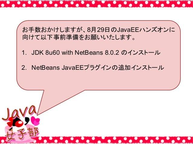 お手数おかけしますが、8月29日のJavaEEハンズオンに 向けて以下事前準備をお願いいたします。 1. JDK 8u60 with NetBeans 8.0.2 のインストール 2. NetBeans JavaEEプラグインの追加インストール