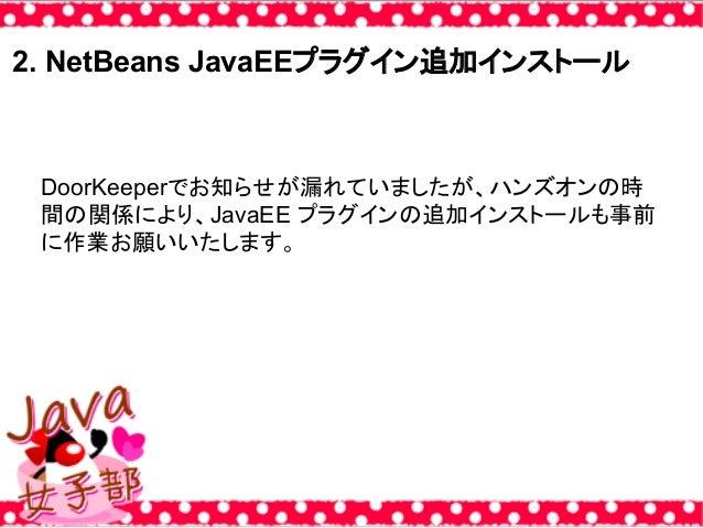 2. NetBeans JavaEEプラグイン追加インストール DoorKeeperでお知らせが漏れていましたが、ハンズオンの時 間の関係により、JavaEE プラグインの追加インストールも事前 に作業お願いいたします。
