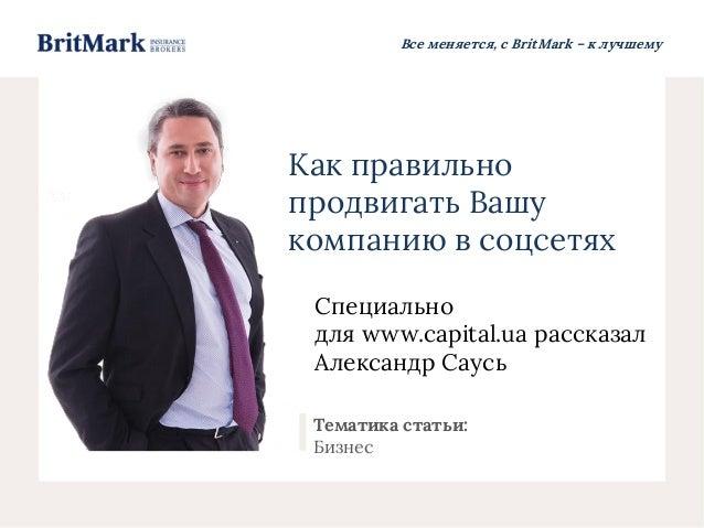 Все меняется, с BritMark – к лучшему Как правильно продвигать Вашу компанию в соцсетях Специально для www.capital.ua расск...